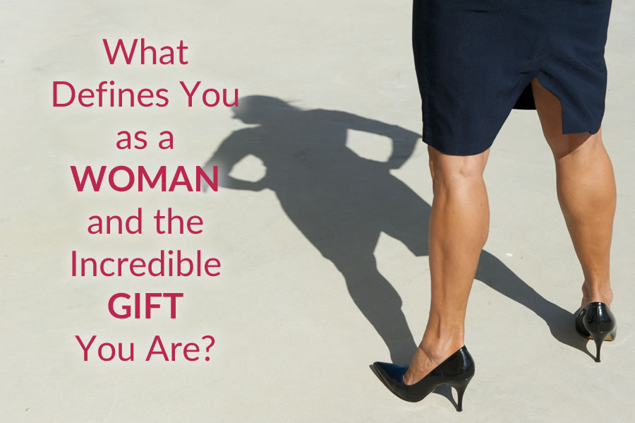 What Defines You as a Woman and the Incredible Gift You Are?